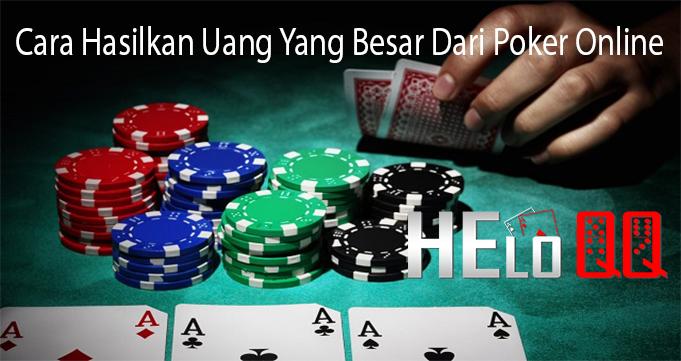 Cara Hasilkan Uang Yang Besar Dari Poker Online